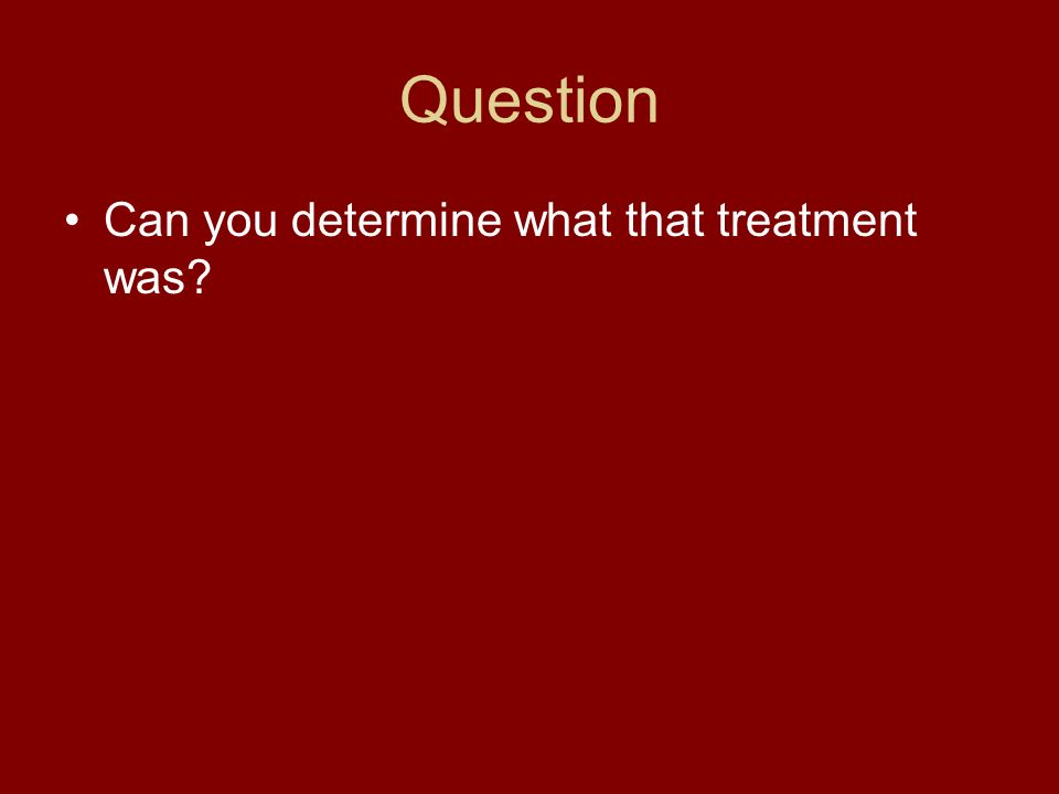 Question Can you determine what that treatment was?