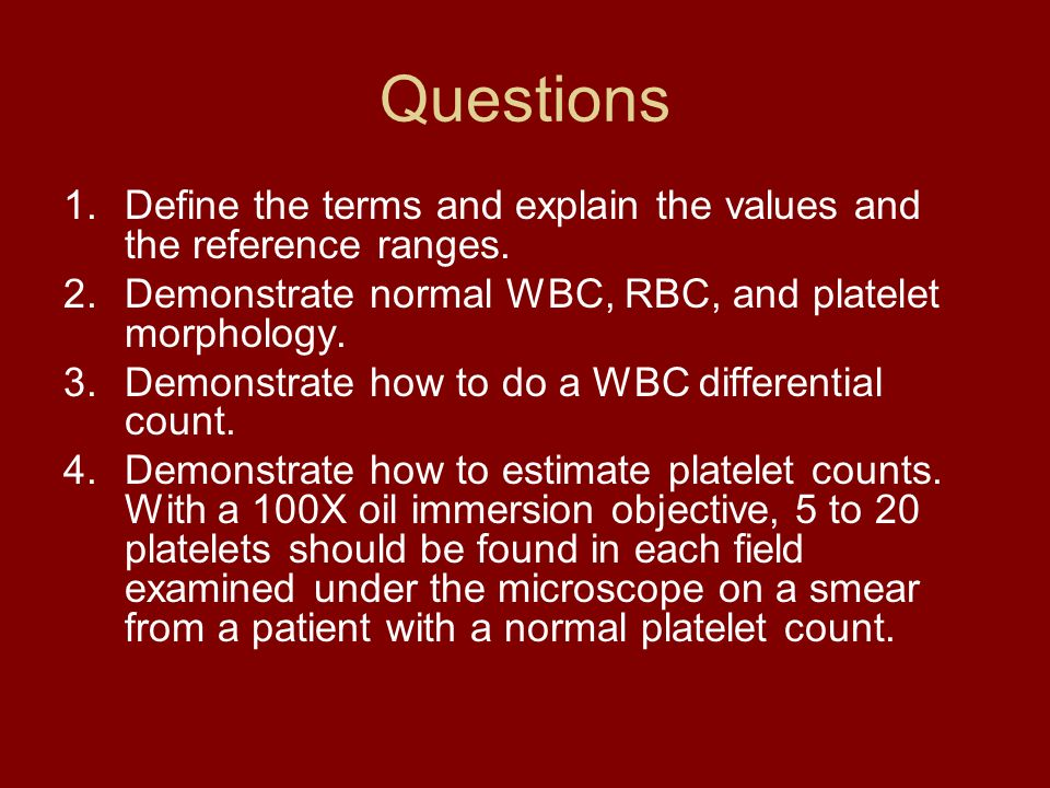 Questions 1.Define the terms and explain the values and the reference ranges. 2.Demonstrate normal WBC, RBC, and platelet morphology. 3.Demonstrate ho