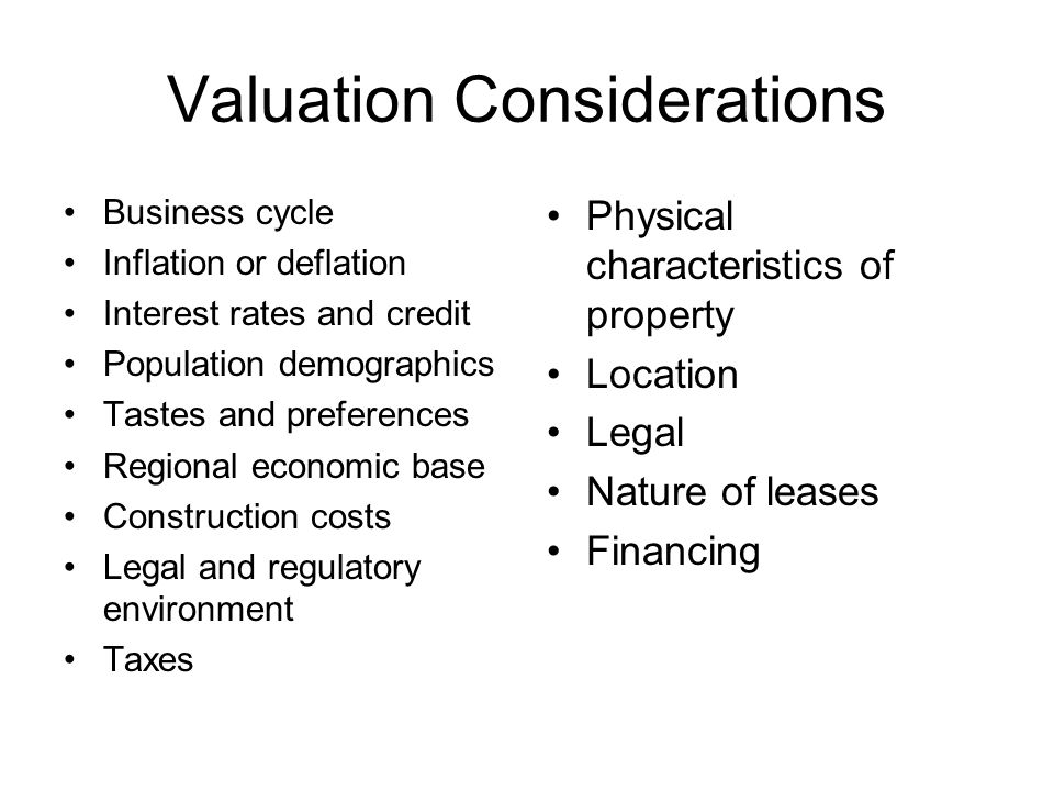 Valuation Considerations Business cycle Inflation or deflation Interest rates and credit Population demographics Tastes and preferences Regional economic base Construction costs Legal and regulatory environment Taxes Physical characteristics of property Location Legal Nature of leases Financing