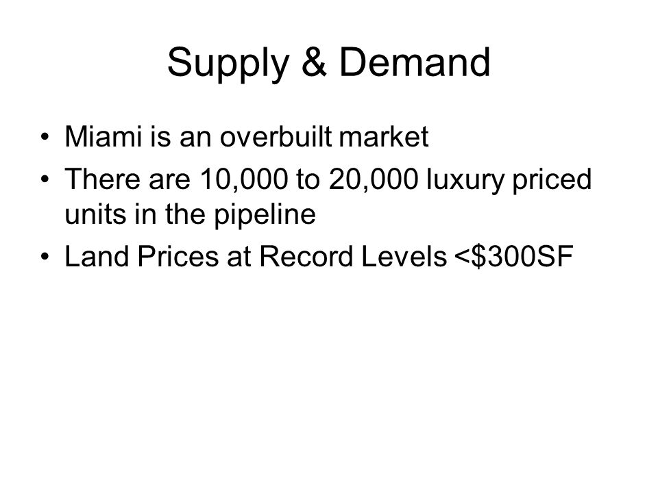 Supply & Demand Miami is an overbuilt market There are 10,000 to 20,000 luxury priced units in the pipeline Land Prices at Record Levels <$300SF