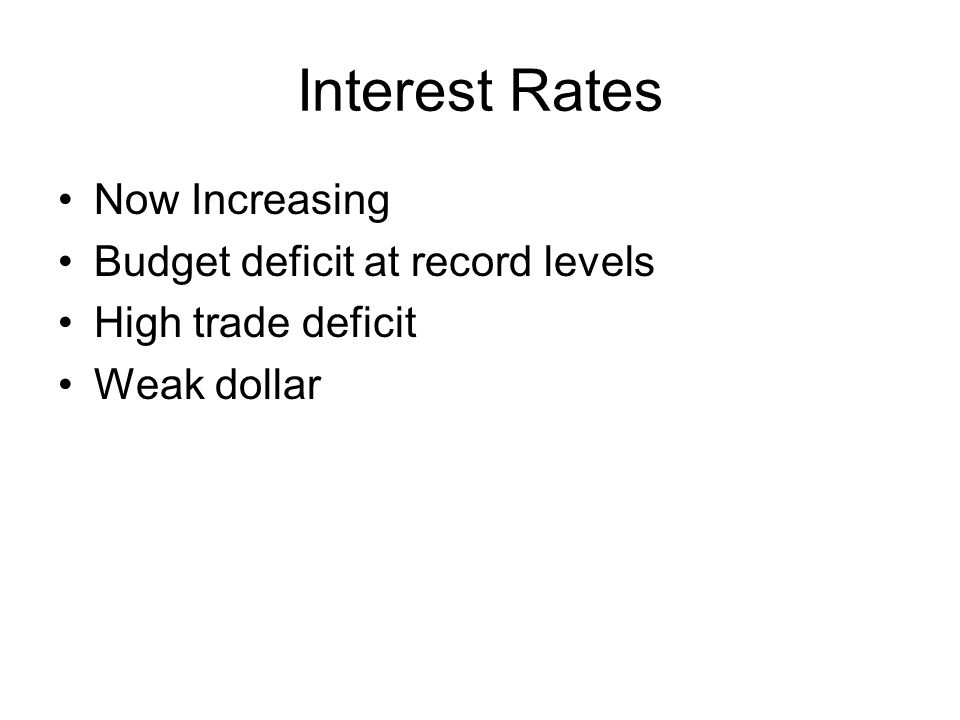 Interest Rates Now Increasing Budget deficit at record levels High trade deficit Weak dollar