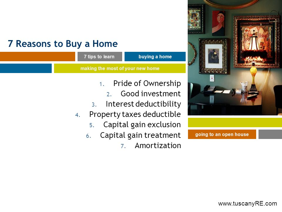 www.tuscanyRE.com 7 Reasons to Buy a Home 1. Pride of Ownership 2. Good investment 3. Interest deductibility 4. Property taxes deductible 5. Capital g