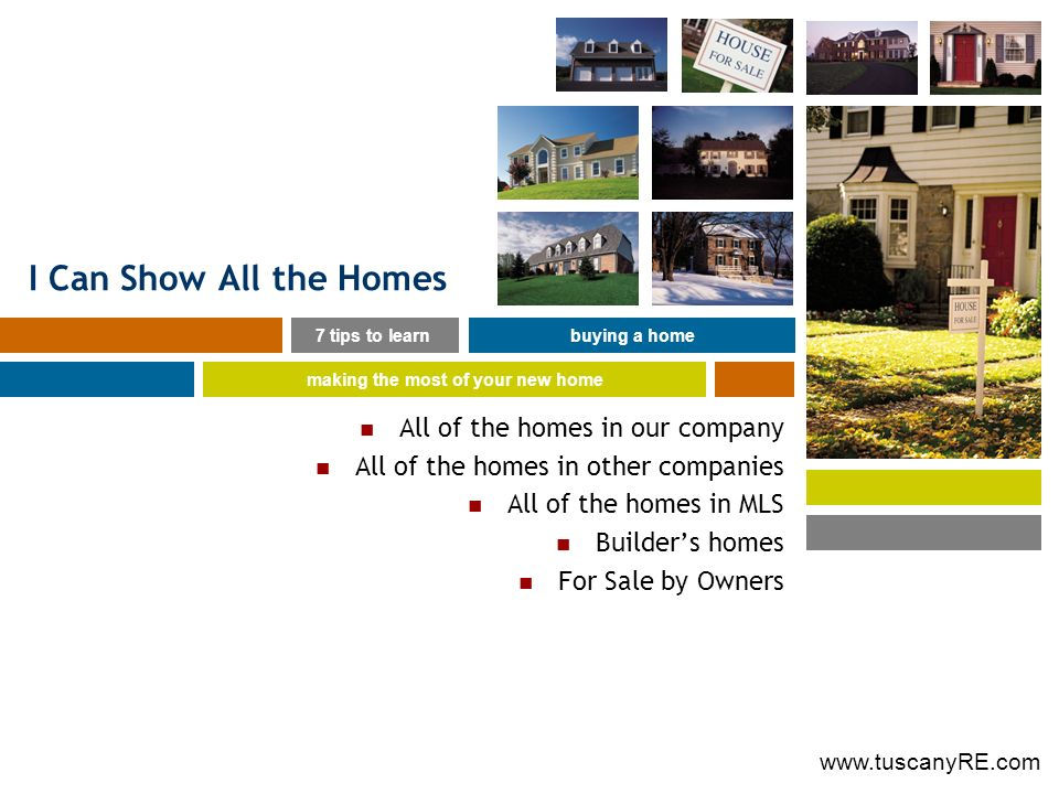 www.tuscanyRE.com I Can Show All the Homes All of the homes in our company All of the homes in other companies All of the homes in MLS Builders homes For Sale by Owners 7 tips to learnbuying a home making the most of your new home