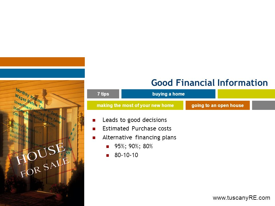 www.tuscanyRE.com Good Financial Information Leads to good decisions Estimated Purchase costs Alternative financing plans 95%; 90%; 80% 80-10-10 7 tipsbuying a home making the most of your new homegoing to an open house