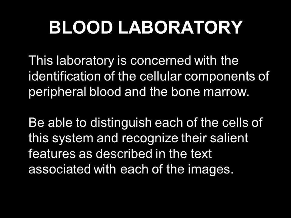 BLOOD LABORATORY This laboratory is concerned with the identification of the cellular components of peripheral blood and the bone marrow. Be able to d