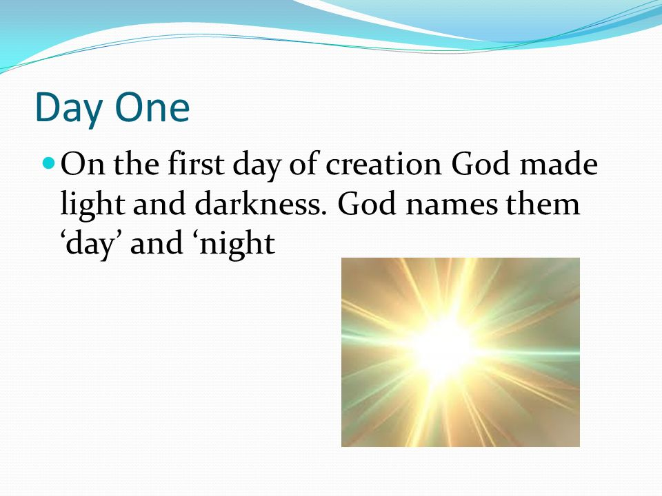 Day One On the first day of creation God made light and darkness. God names them day and night