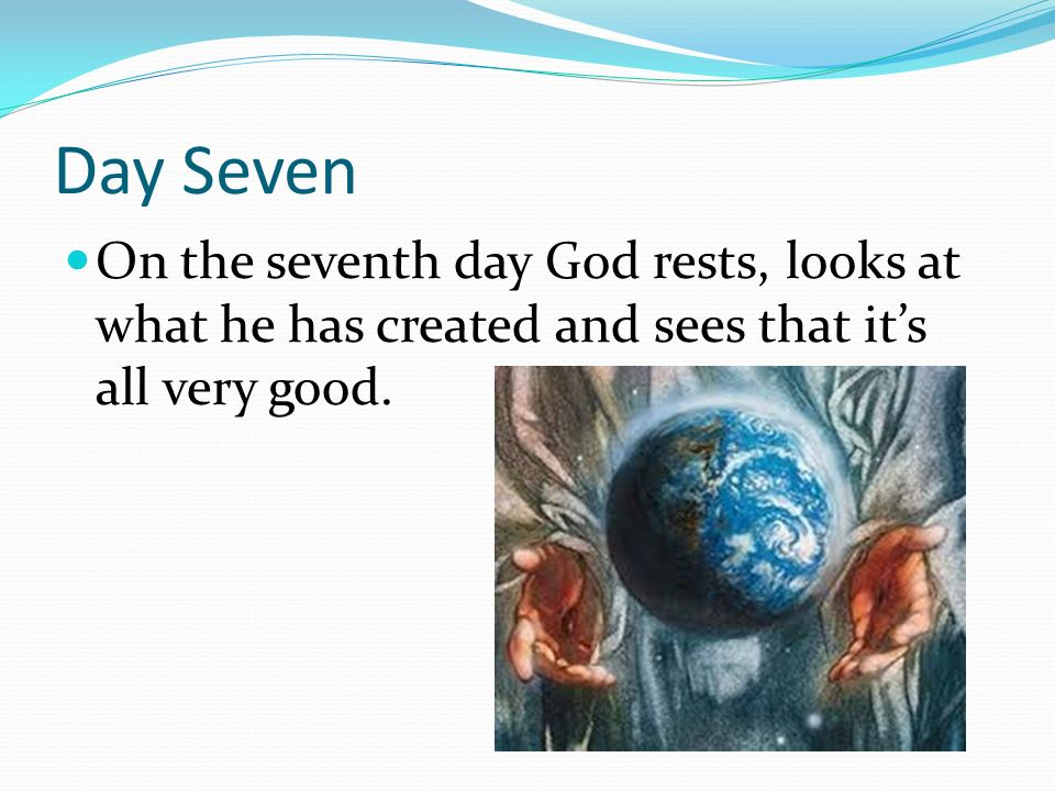 Day Seven On the seventh day God rests, looks at what he has created and sees that its all very good.