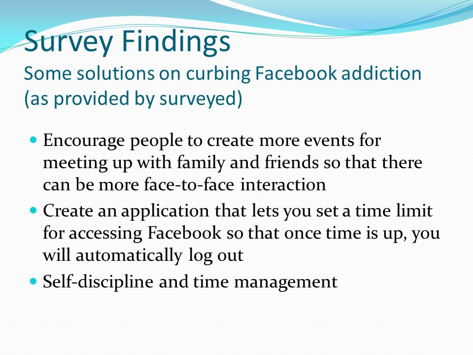 Survey Findings Some solutions on curbing Facebook addiction (as provided by surveyed) Encourage people to create more events for meeting up with family and friends so that there can be more face-to-face interaction Create an application that lets you set a time limit for accessing Facebook so that once time is up, you will automatically log out Self-discipline and time management