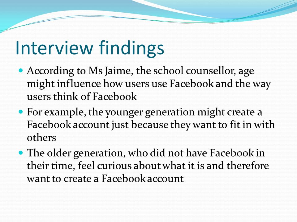 Interview findings According to Ms Jaime, the school counsellor, age might influence how users use Facebook and the way users think of Facebook For example, the younger generation might create a Facebook account just because they want to fit in with others The older generation, who did not have Facebook in their time, feel curious about what it is and therefore want to create a Facebook account