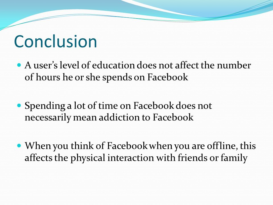 Conclusion A users level of education does not affect the number of hours he or she spends on Facebook Spending a lot of time on Facebook does not necessarily mean addiction to Facebook When you think of Facebook when you are offline, this affects the physical interaction with friends or family