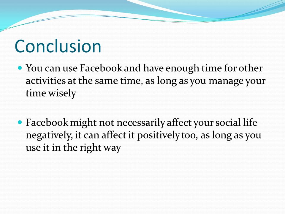 Conclusion You can use Facebook and have enough time for other activities at the same time, as long as you manage your time wisely Facebook might not necessarily affect your social life negatively, it can affect it positively too, as long as you use it in the right way