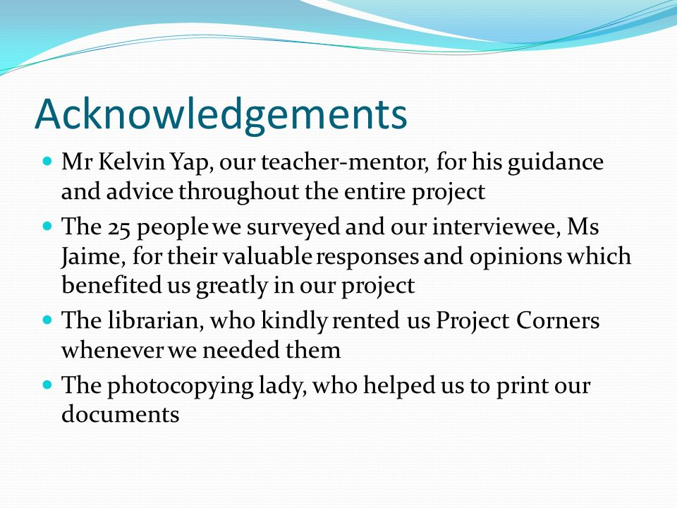 Acknowledgements Mr Kelvin Yap, our teacher-mentor, for his guidance and advice throughout the entire project The 25 people we surveyed and our interviewee, Ms Jaime, for their valuable responses and opinions which benefited us greatly in our project The librarian, who kindly rented us Project Corners whenever we needed them The photocopying lady, who helped us to print our documents