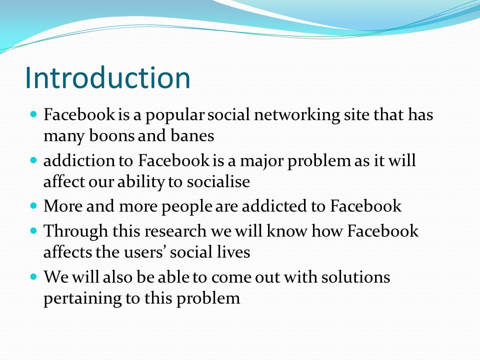 Introduction Facebook is a popular social networking site that has many boons and banes addiction to Facebook is a major problem as it will affect our ability to socialise More and more people are addicted to Facebook Through this research we will know how Facebook affects the users social lives We will also be able to come out with solutions pertaining to this problem