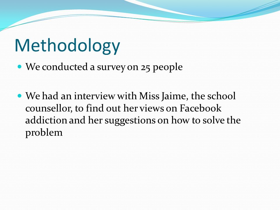 Methodology We conducted a survey on 25 people We had an interview with Miss Jaime, the school counsellor, to find out her views on Facebook addiction and her suggestions on how to solve the problem