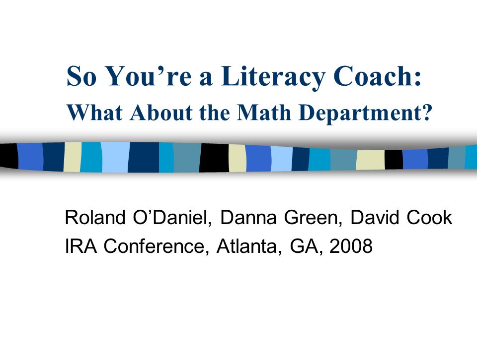 So Youre a Literacy Coach: What About the Math Department? Roland ODaniel, Danna Green, David Cook IRA Conference, Atlanta, GA, 2008