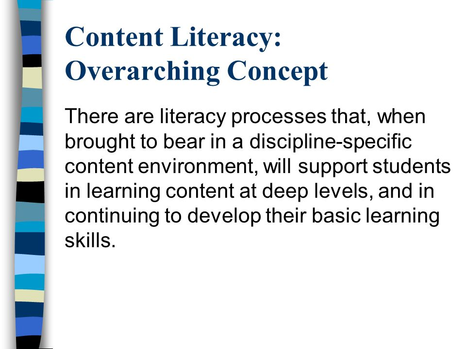 Content Literacy: Overarching Concept There are literacy processes that, when brought to bear in a discipline-specific content environment, will suppo