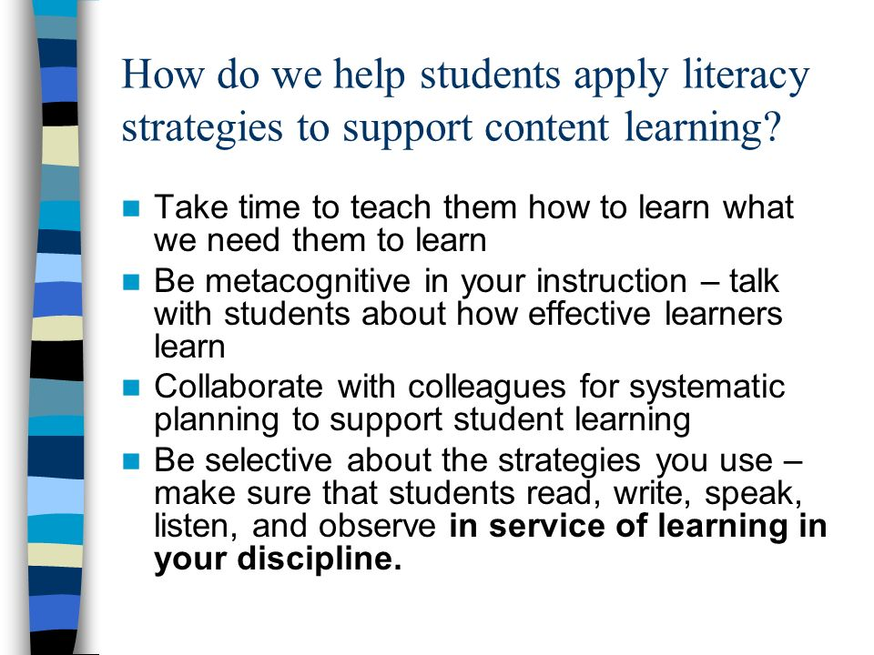 How do we help students apply literacy strategies to support content learning? Take time to teach them how to learn what we need them to learn Be meta