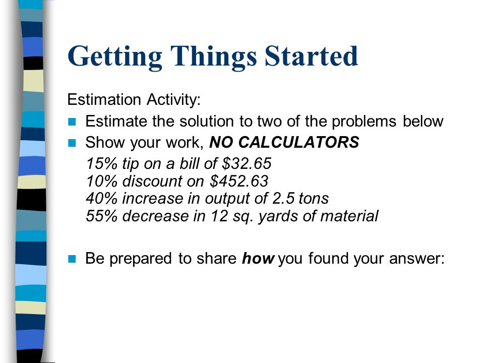 Getting Things Started Estimation Activity: Estimate the solution to two of the problems below Show your work, NO CALCULATORS 15% tip on a bill of $32