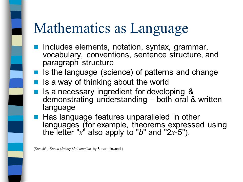 Mathematics as Language Includes elements, notation, syntax, grammar, vocabulary, conventions, sentence structure, and paragraph structure Is the lang