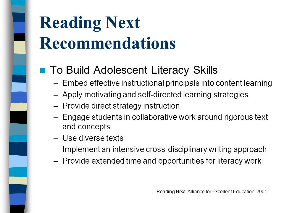 Reading Next Recommendations To Build Adolescent Literacy Skills –Embed effective instructional principals into content learning –Apply motivating and