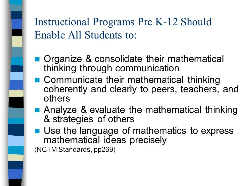 Instructional Programs Pre K-12 Should Enable All Students to: Organize & consolidate their mathematical thinking through communication Communicate th