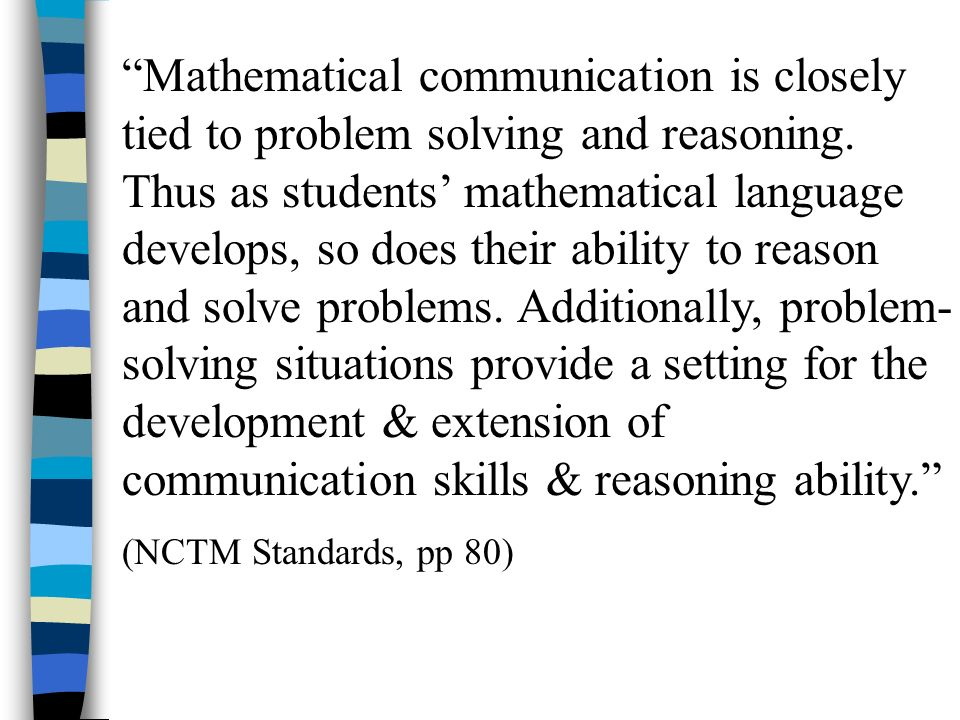 Mathematical communication is closely tied to problem solving and reasoning. Thus as students mathematical language develops, so does their ability to