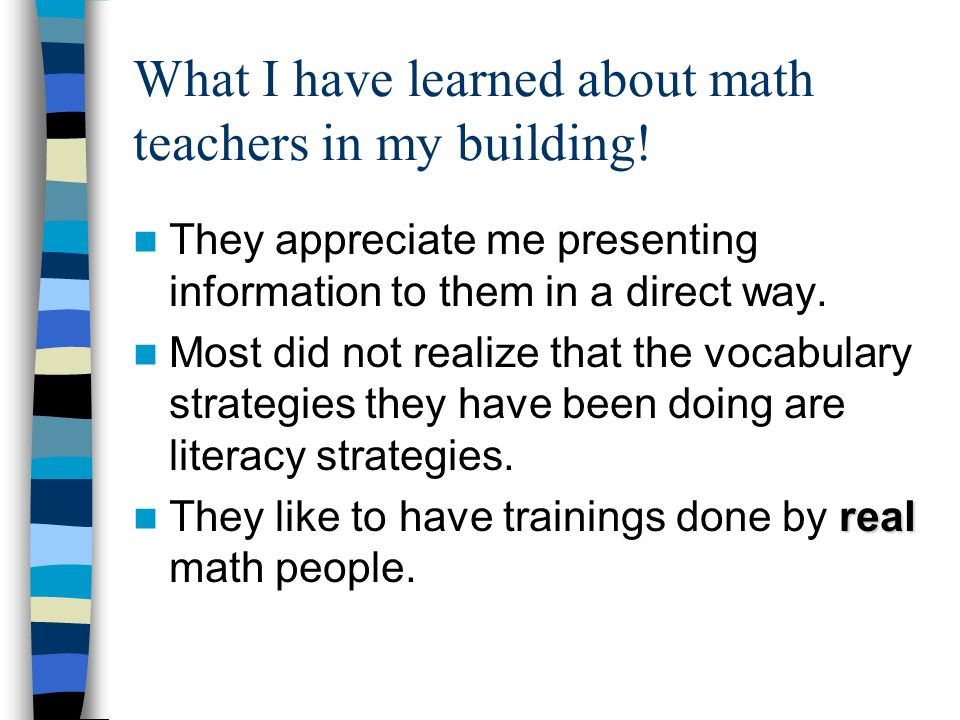 What I have learned about math teachers in my building! They appreciate me presenting information to them in a direct way. Most did not realize that t