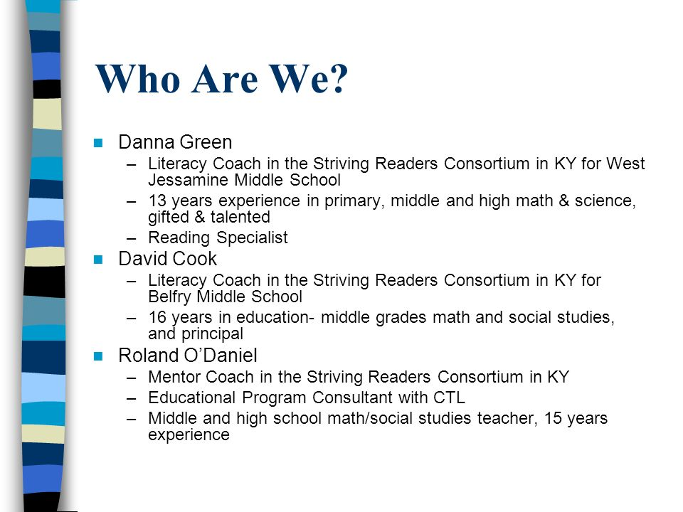 Who Are We? Danna Green –Literacy Coach in the Striving Readers Consortium in KY for West Jessamine Middle School –13 years experience in primary, mid