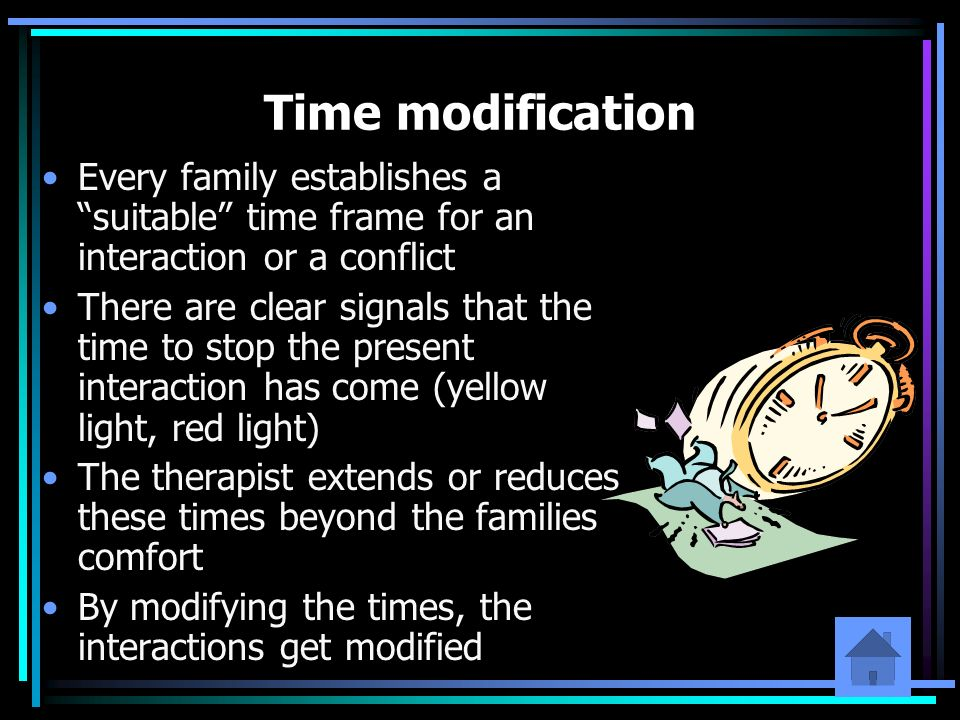 Time modification Every family establishes a suitable time frame for an interaction or a conflict There are clear signals that the time to stop the pr