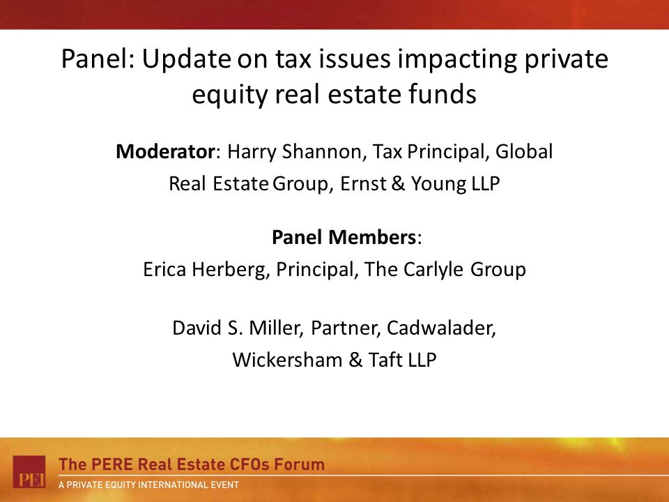 Panel: Update on tax issues impacting private equity real estate funds Moderator: Harry Shannon, Tax Principal, Global Real Estate Group, Ernst & Youn