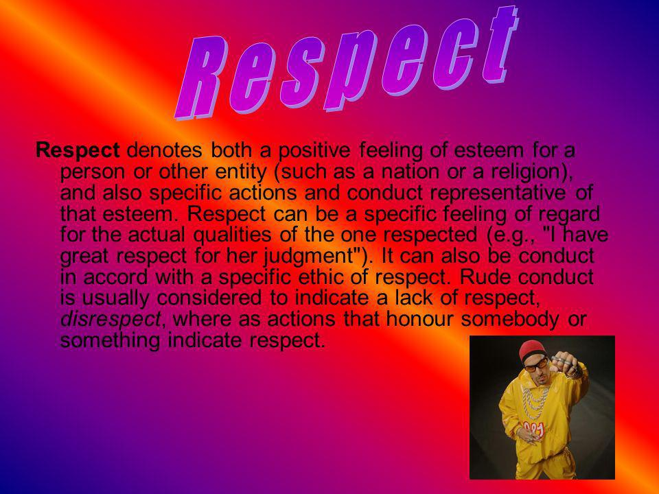 Respect denotes both a positive feeling of esteem for a person or other entity (such as a nation or a religion), and also specific actions and conduct representative of that esteem.