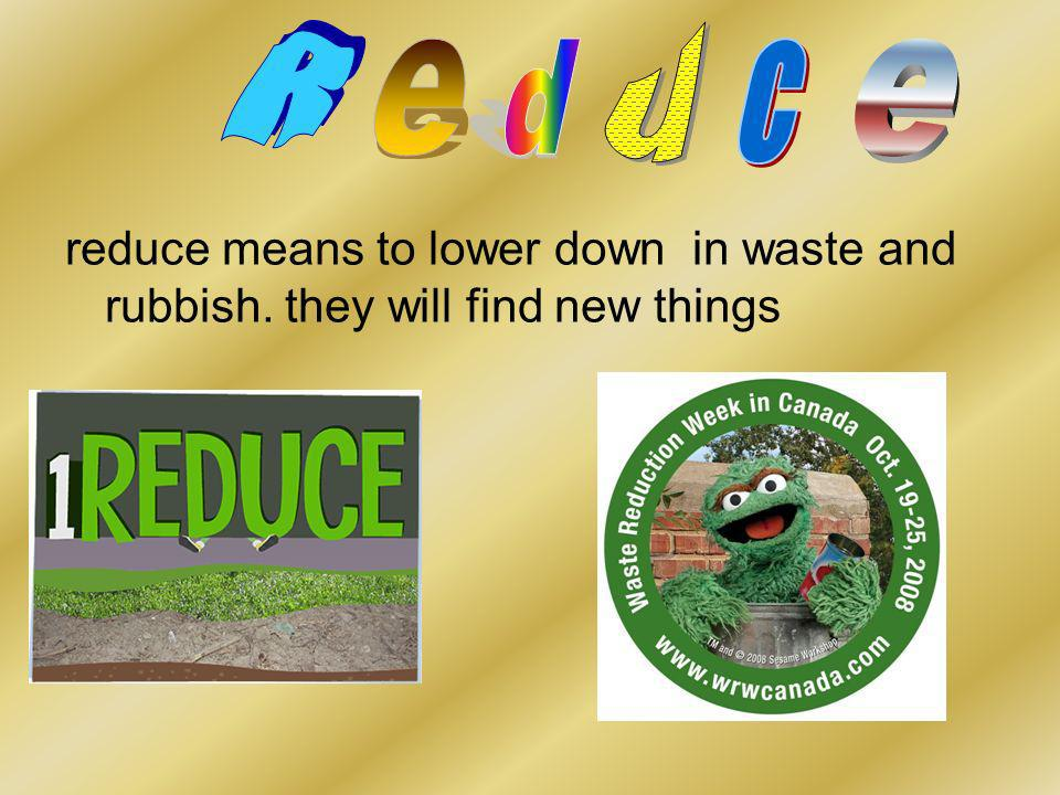 reduce means to lower down in waste and rubbish. they will find new things