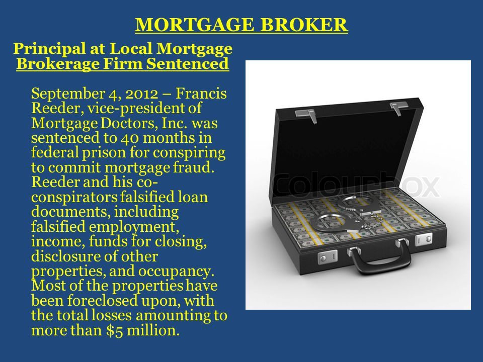 MORTGAGE BROKER Principal at Local Mortgage Brokerage Firm Sentenced September 4, 2012 – Francis Reeder, vice-president of Mortgage Doctors, Inc. was