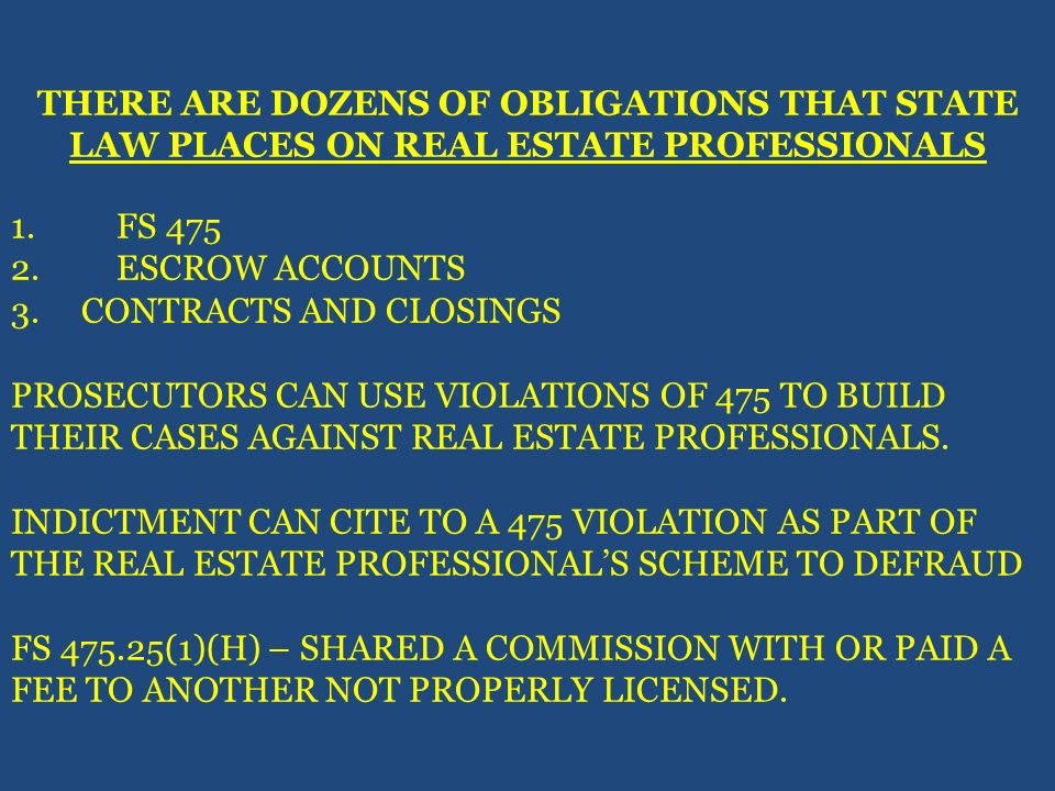 THERE ARE DOZENS OF OBLIGATIONS THAT STATE LAW PLACES ON REAL ESTATE PROFESSIONALS 1.FS 475 2.ESCROW ACCOUNTS 3. CONTRACTS AND CLOSINGS PROSECUTORS CA