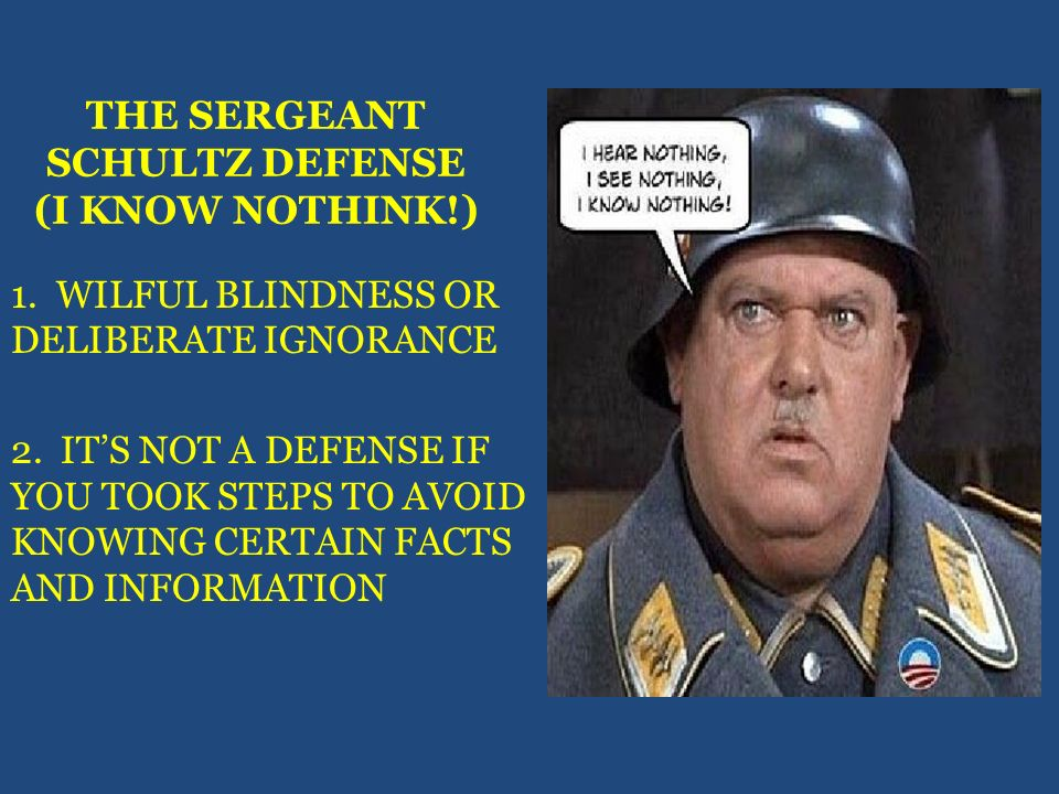 THE SERGEANT SCHULTZ DEFENSE (I KNOW NOTHINK!) 1. WILFUL BLINDNESS OR DELIBERATE IGNORANCE 2. ITS NOT A DEFENSE IF YOU TOOK STEPS TO AVOID KNOWING CER