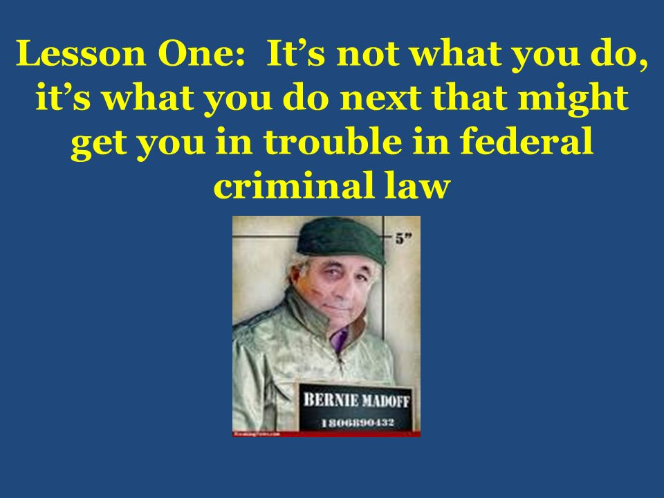 Lesson One: Its not what you do, its what you do next that might get you in trouble in federal criminal law