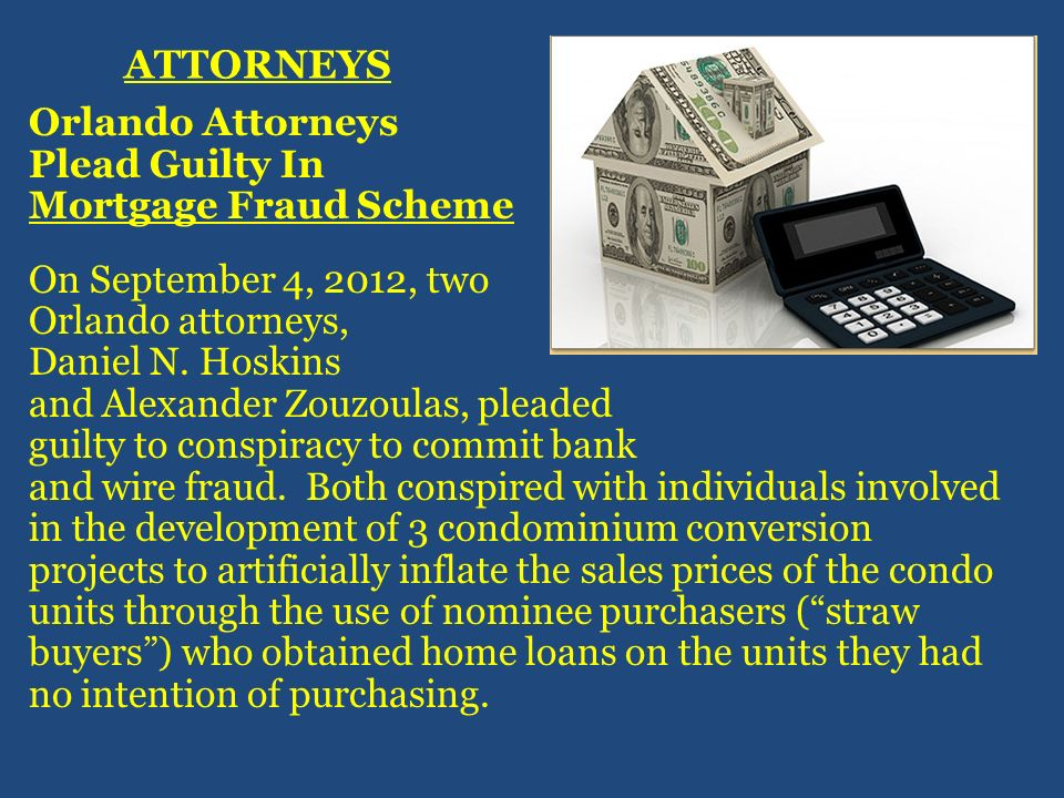 ATTORNEYS Orlando Attorneys Plead Guilty In Mortgage Fraud Scheme On September 4, 2012, two Orlando attorneys, Daniel N. Hoskins and Alexander Zouzoul