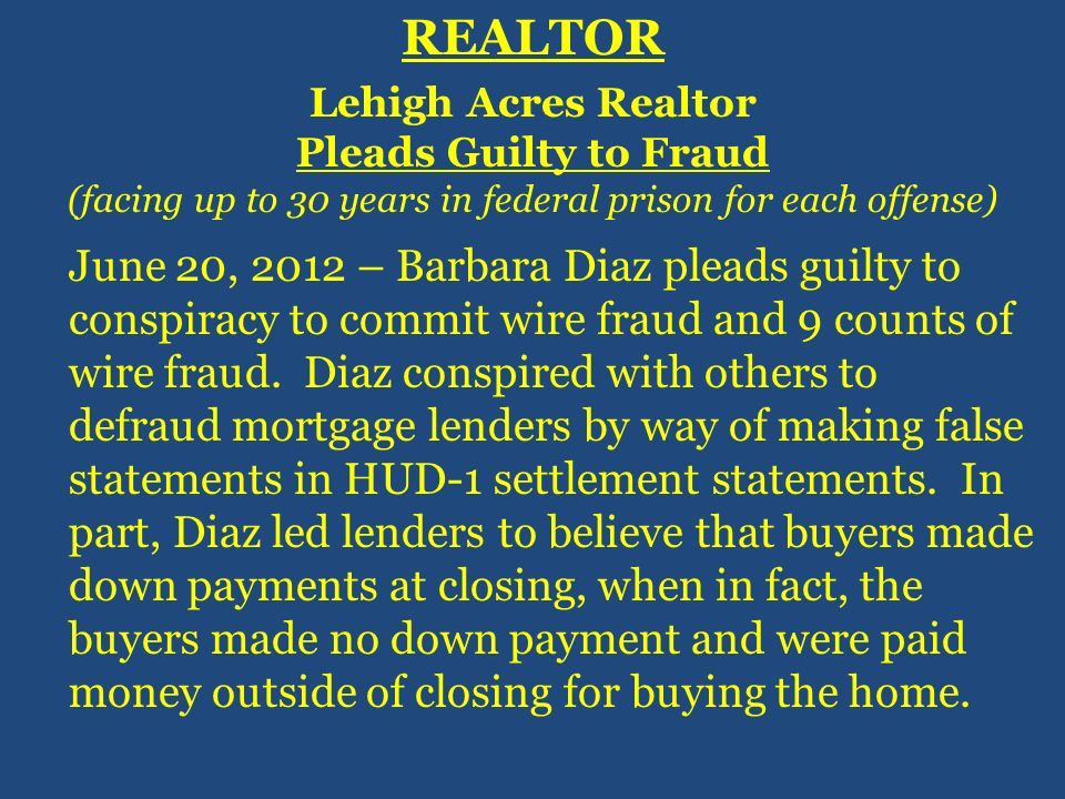 REALTOR Lehigh Acres Realtor Pleads Guilty to Fraud (facing up to 30 years in federal prison for each offense) June 20, 2012 – Barbara Diaz pleads gui