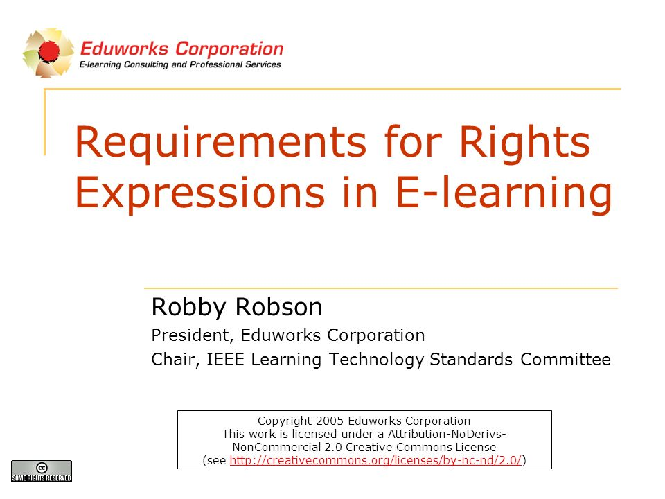 Requirements for Rights Expressions in E-learning Robby Robson President, Eduworks Corporation Chair, IEEE Learning Technology Standards Committee Copyright 2005 Eduworks Corporation This work is licensed under a Attribution-NoDerivs- NonCommercial 2.0 Creative Commons License (see http://creativecommons.org/licenses/by-nc-nd/2.0/)http://creativecommons.org/licenses/by-nc-nd/2.0/
