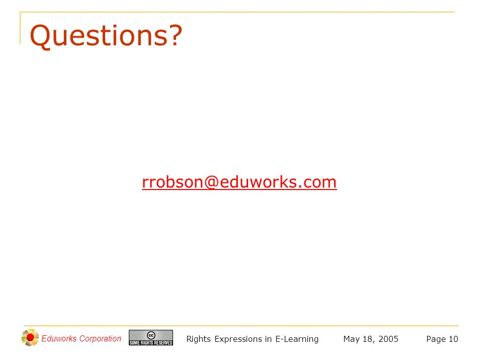 Eduworks Corporation May 18, 2005Rights Expressions in E-LearningPage 10 Questions? rrobson@eduworks.com