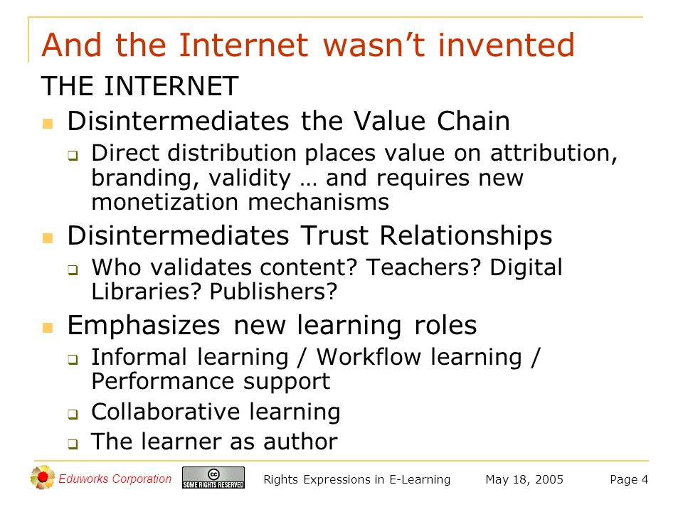Eduworks Corporation May 18, 2005Rights Expressions in E-LearningPage 4 And the Internet wasnt invented THE INTERNET Disintermediates the Value Chain Direct distribution places value on attribution, branding, validity … and requires new monetization mechanisms Disintermediates Trust Relationships Who validates content.