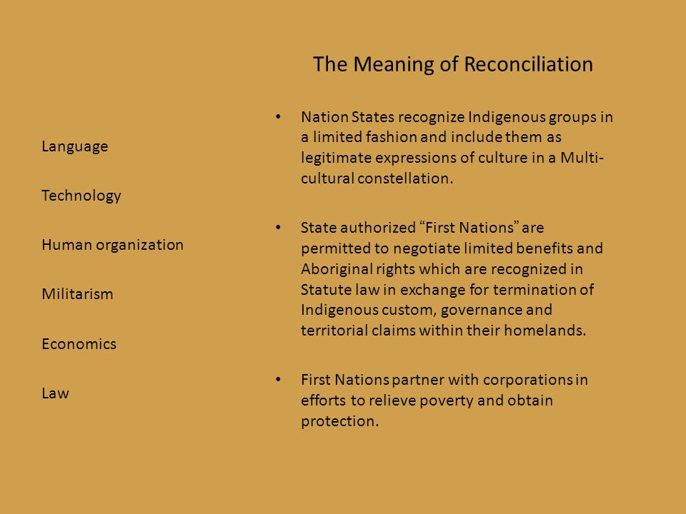 The Meaning of Reconciliation Nation States recognize Indigenous groups in a limited fashion and include them as legitimate expressions of culture in a Multi- cultural constellation.