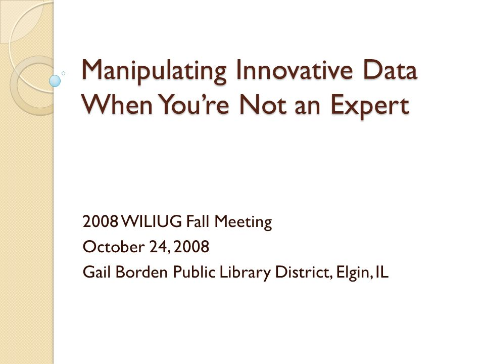 Manipulating Innovative Data When Youre Not an Expert 2008 WILIUG Fall Meeting October 24, 2008 Gail Borden Public Library District, Elgin, IL