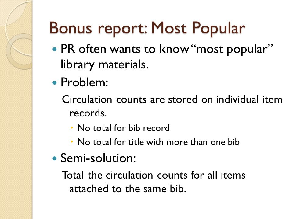 Bonus report: Most Popular PR often wants to know most popular library materials. Problem: Circulation counts are stored on individual item records. N