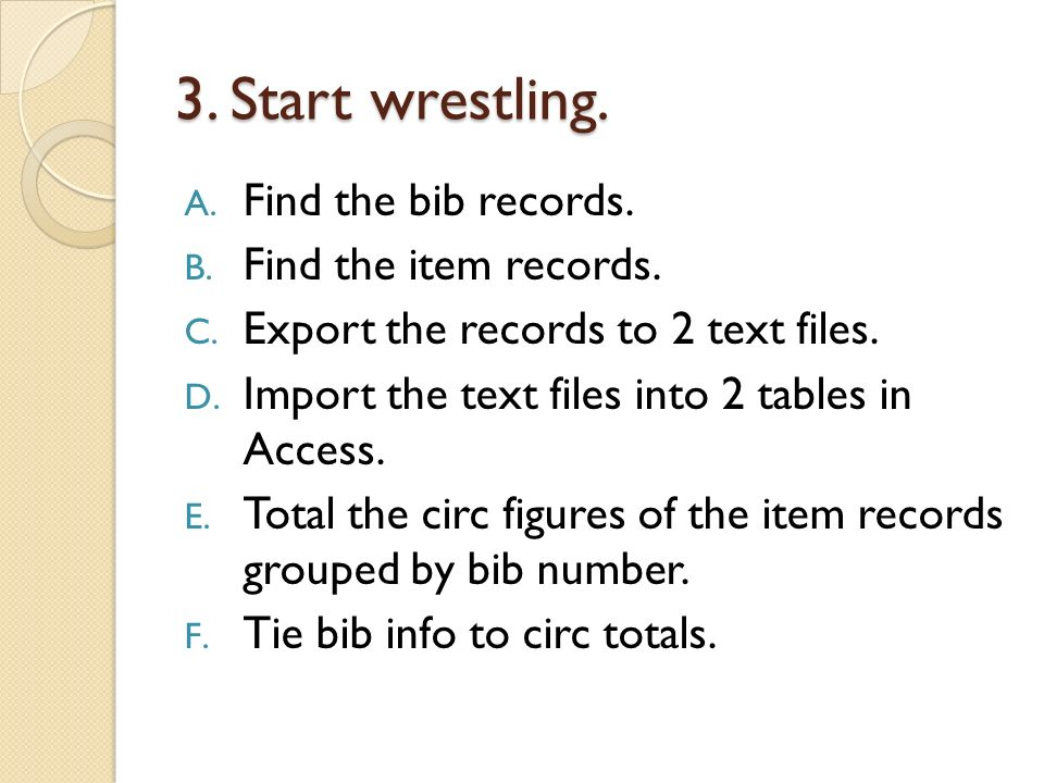 3. Start wrestling. A. Find the bib records. B. Find the item records. C. Export the records to 2 text files. D. Import the text files into 2 tables i