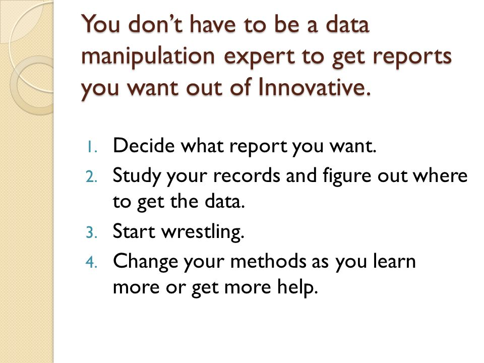 You dont have to be a data manipulation expert to get reports you want out of Innovative. 1. Decide what report you want. 2. Study your records and fi