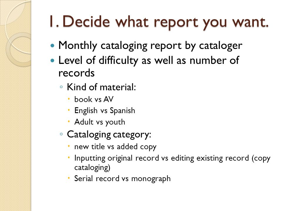 1. Decide what report you want. Monthly cataloging report by cataloger Level of difficulty as well as number of records Kind of material: book vs AV E