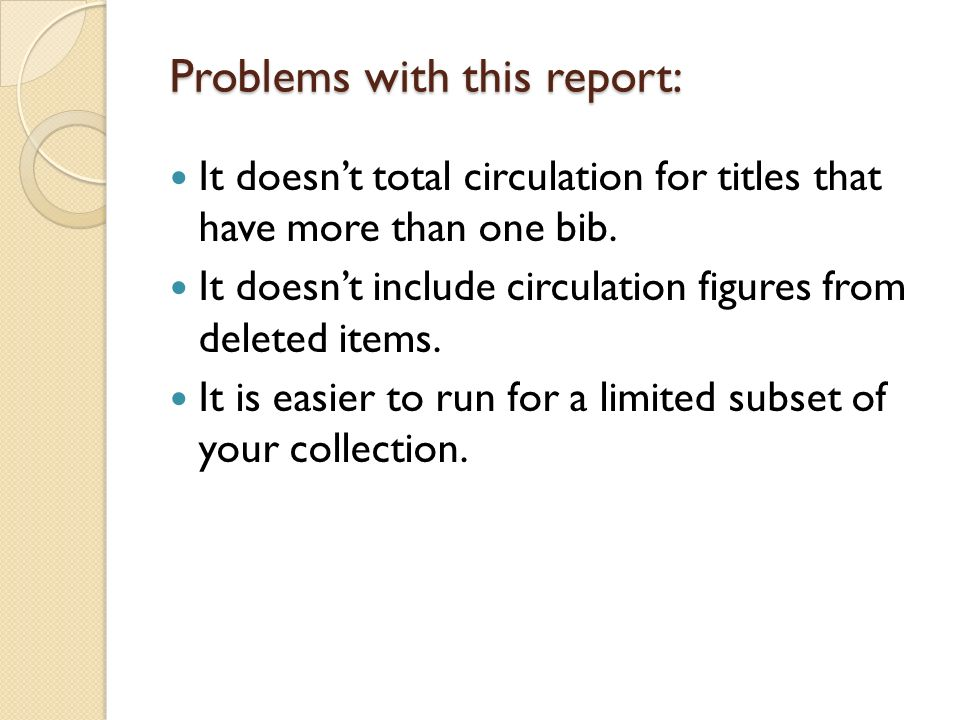 Problems with this report: It doesnt total circulation for titles that have more than one bib. It doesnt include circulation figures from deleted item
