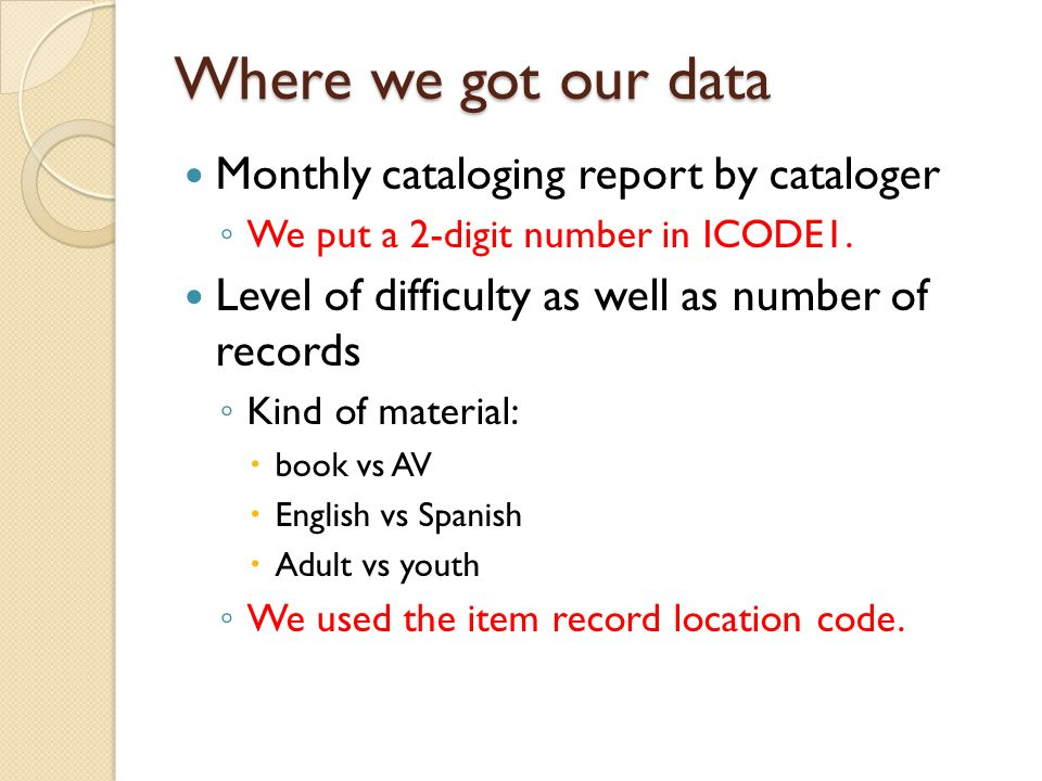 Where we got our data Monthly cataloging report by cataloger We put a 2-digit number in ICODE1. Level of difficulty as well as number of records Kind