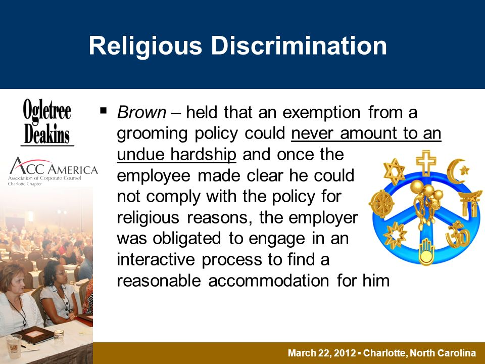 March 22, 2012 Charlotte, North Carolina Religious Discrimination Brown – held that an exemption from a grooming policy could never amount to an undue hardship and once the employee made clear he could not comply with the policy for religious reasons, the employer was obligated to engage in an interactive process to find a reasonable accommodation for him